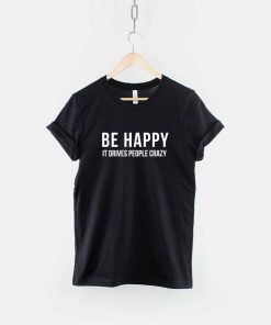 Be Happy it Drives People Crazy T-Shirt PU27