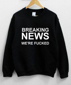 Breaking News We're Fucked Sweatshirt PU27